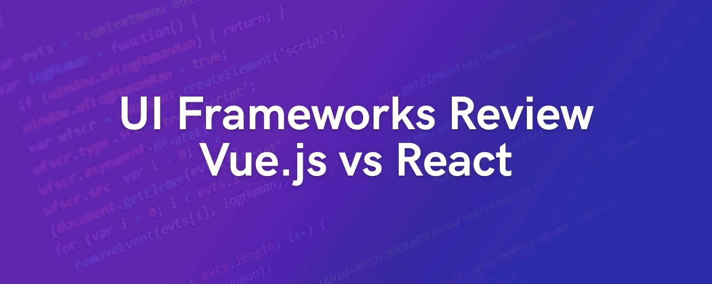 UI Frameworks Review: Vue.js vs React in 2019
